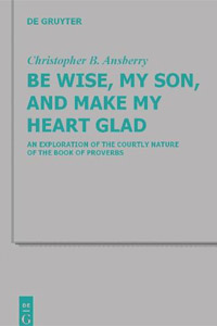 Be Wise, My Son, and Make My Heart Glad: An Exploration of the Courtly Nature of the Book of Proverbs